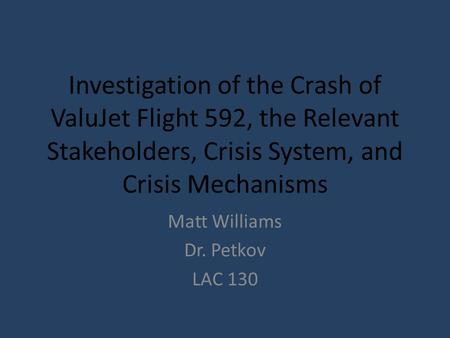 Investigation of the Crash of ValuJet Flight 592, the Relevant Stakeholders, Crisis System, and Crisis Mechanisms Matt Williams Dr. Petkov LAC 130.