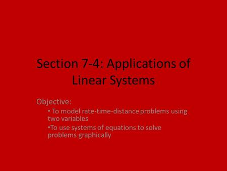 Section 7-4: Applications of Linear Systems Objective: To model rate-time-distance problems using two variables To use systems of equations to solve problems.