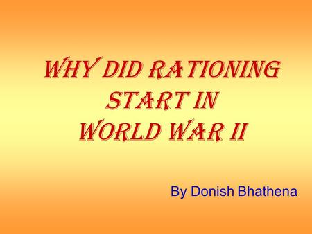 WHY DID RATIONING START IN WORLD WAR II By Donish Bhathena.