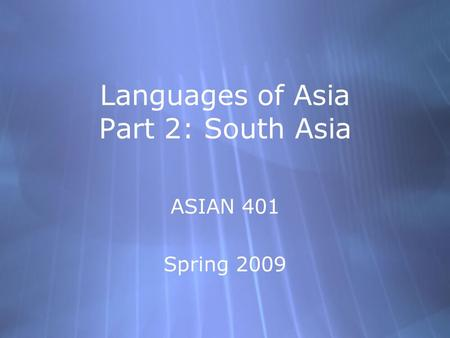 Languages of Asia Part 2: South Asia ASIAN 401 Spring 2009 ASIAN 401 Spring 2009.