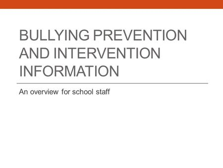 BULLYING PREVENTION AND INTERVENTION INFORMATION An overview for school staff.