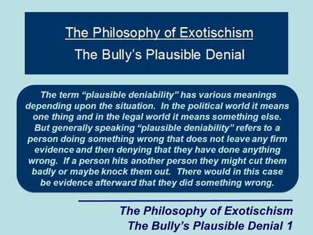 "The Philosophy of Exotischism The Bully's Plausible Denial 1 The term ""plausible deniability"" has various meanings depending upon the situation. In the."