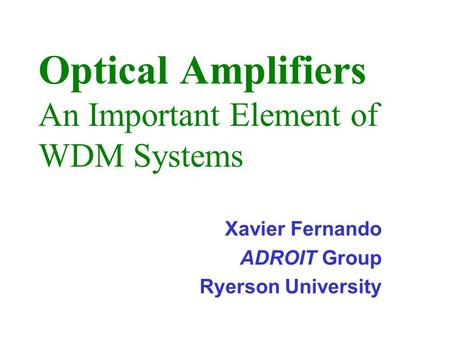 Optical Amplifiers An Important Element of WDM Systems Xavier Fernando ADROIT Group Ryerson University.