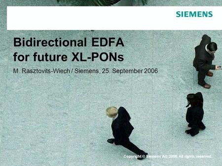 Protection notice / Copyright notice Bidirectional EDFA for future XL-PONs M. Rasztovits-Wiech / Siemens, 25. September 2006 Copyright © Siemens AG 2006.