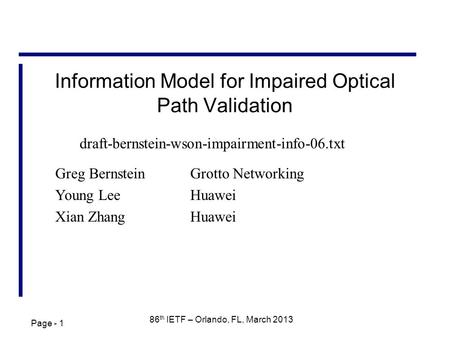 Page - 1 86 th IETF – Orlando, FL, March 2013 Information Model for Impaired Optical Path Validation Greg BernsteinGrotto Networking Young Lee Huawei Xian.