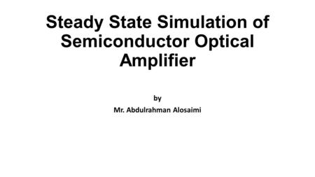 Steady State Simulation of Semiconductor Optical Amplifier by Mr. Abdulrahman Alosaimi.