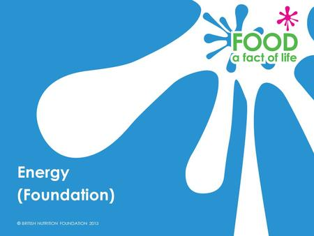 © BRITISH NUTRITION FOUNDATION 2013 Energy (Foundation)