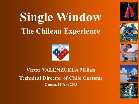 Single Window The Chilean Experience Victor VALENZUELA Millán Technical Director of Chile Customs Geneva, 22 June 2005.