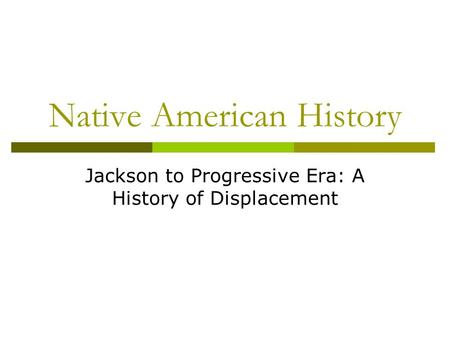 Native American History Jackson to Progressive Era: A History of Displacement.