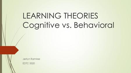 LEARNING THEORIES Cognitive vs. Behavioral Jerilyn Ramirez EDTC 3320.