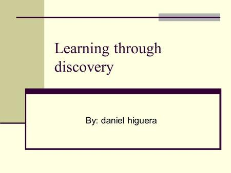 "Learning through discovery By: daniel higuera. Discovery is… ""something a learner does"" Human survival always has been based on discovery…the discovery."