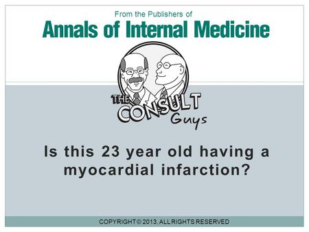Is this 23 year old having a myocardial infarction? COPYRIGHT © 2013, ALL RIGHTS RESERVED From the Publishers of.