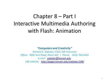 "Chapter 8 – Part I Interactive Multimedia Authoring with Flash: Animation ""Computers and Creativity"" Richard D. Webster, COSC 109 Instructor Office: 7800."