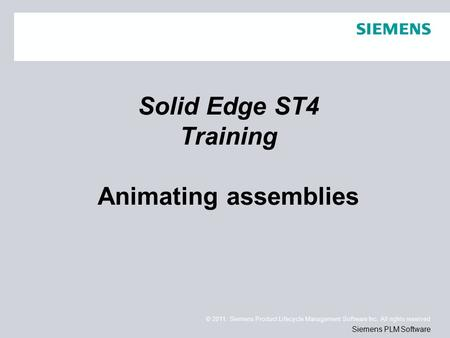© 2011. Siemens Product Lifecycle Management Software Inc. All rights reserved Siemens PLM Software Solid Edge ST4 Training Animating assemblies.