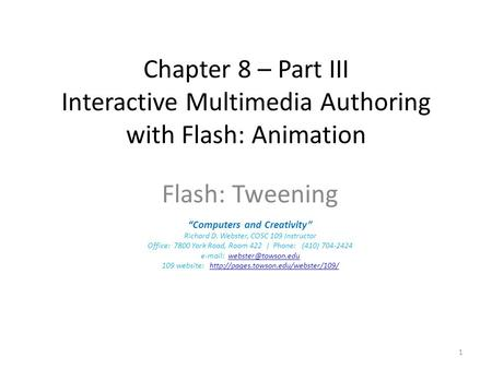 "Chapter 8 – Part III Interactive Multimedia Authoring with Flash: Animation Flash: Tweening ""Computers and Creativity"" Richard D. Webster, COSC 109 Instructor."