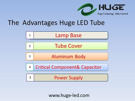 The Advantages Huge LED Tube Lamp Base Tube Cover Aluminum Body Critical Component& Capacitor Power Supply 1 2 3 4 5 www.huge-led.com.
