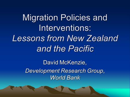 Migration Policies and Interventions: Lessons from New Zealand and the Pacific David McKenzie, Development Research Group, World Bank.