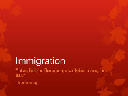 Immigration What was life like for Chinese immigrants in Melbourne during the 1900s? - Jessica Huang.