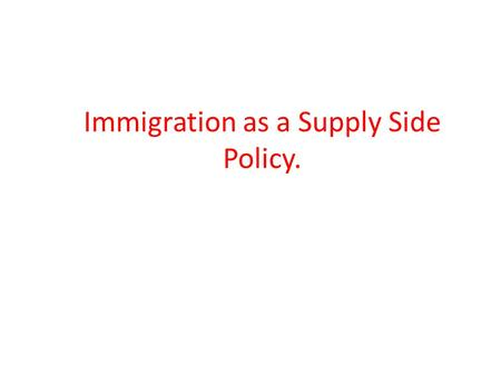 Immigration as a Supply Side Policy.. Nature and Purpose of Immigration Policy Immigration occurs when people enter and settle in a country where they.