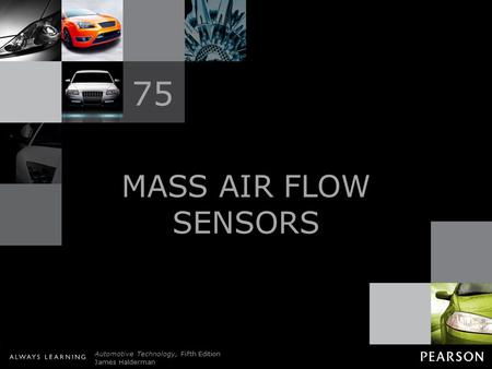 © 2011 Pearson Education, Inc. All Rights Reserved Automotive Technology, Fifth Edition James Halderman MASS AIR FLOW SENSORS 75.