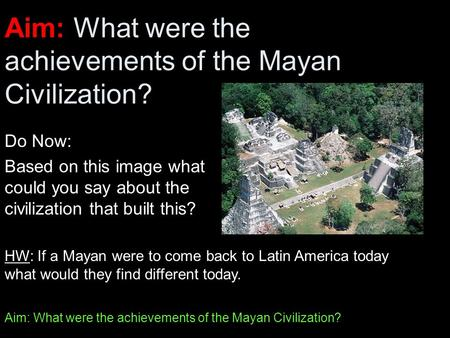 Aim: What were the achievements of the Mayan Civilization? Do Now: Based on this image what could you say about the civilization that built this? HW: If.
