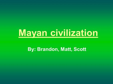 Mayan civilization By: Brandon, Matt, Scott. Mayan Architecture Of all the objects created by the Maya, the largest most striking are their buildings.