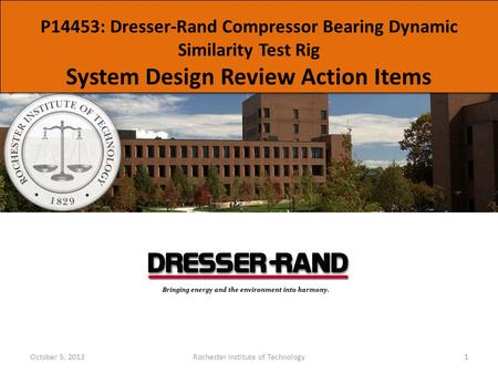 P14453: Dresser-Rand Compressor Bearing Dynamic Similarity Test Rig System Design Review Action Items October 5, 2013Rochester Institute of Technology1.