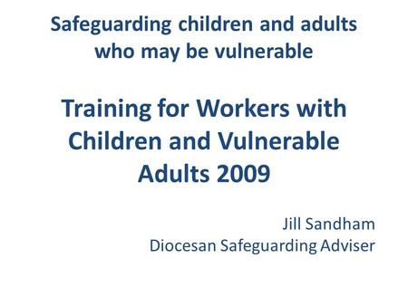 Safeguarding children and adults who may be vulnerable Training for Workers with Children and Vulnerable Adults 2009 Jill Sandham Diocesan Safeguarding.