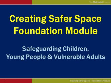 1 Creating Safer Space – Foundation Module The Methodist Church Creating Safer Space Foundation Module Safeguarding Children, Young People & Vulnerable.
