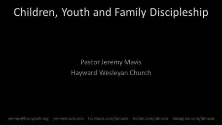 Children, Youth and Family Discipleship Pastor Jeremy Mavis Hayward Wesleyan Church jeremymavis.com facebook.com/jdmavis twitter.com/jdmavis.