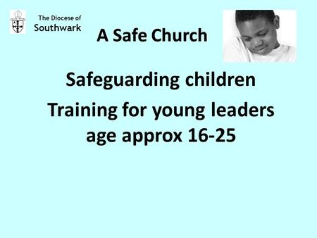A Safe Church Safeguarding children Training for young leaders age approx 16-25 The Diocese of Southwark A Safe Church.