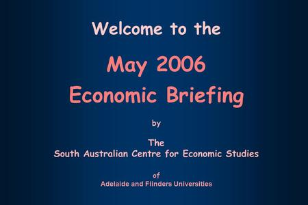 Welcome to the May 2006 Economic Briefing by The South Australian Centre for Economic Studies of Adelaide and Flinders Universities.