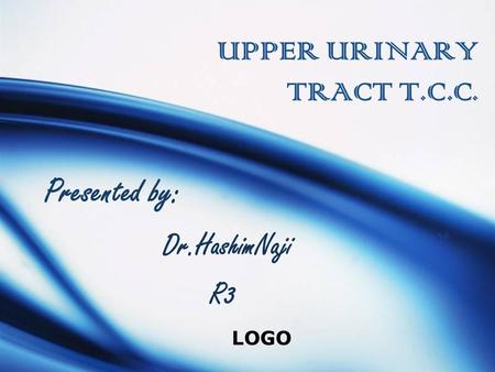 LOGO UPPER URINARY TRACT T.C.C. Presented by: Dr.HashimNaji R3.