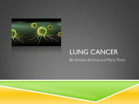 LUNG CANCER By: Ashleen Atchue and Mario Tovar. CANCER BASIC'S  Cancer is the name given for diseases in which abnormal cells divide without control.