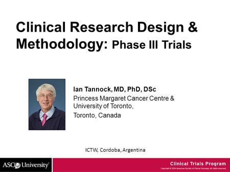 ICTW, Cordoba, Argentina Clinical Research Design & Methodology: Phase III Trials Ian Tannock, MD, PhD, DSc Princess Margaret Cancer Centre & University.