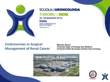 Controversies in Surgical Management of Renal Cancer Maurizio Brausi Chairman Dept. of Urology Ausl Modena Chairman ESOU (European Section Onco-Urology)