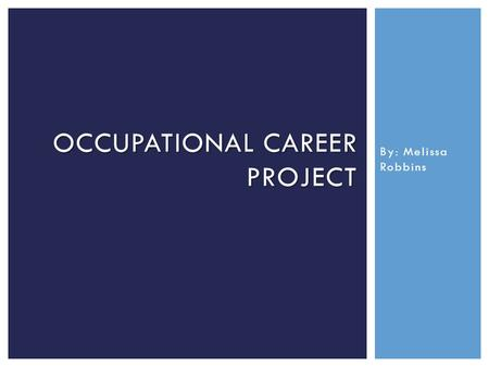 By: Melissa Robbins OCCUPATIONAL CAREER PROJECT. The general career path I hope to pursue is in the field of forensic science. You may be asking yourself,