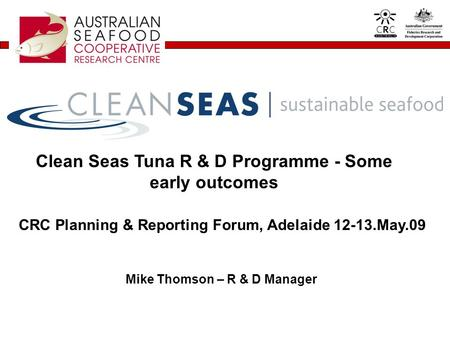 Clean Seas Tuna R & D Programme - Some early outcomes Mike Thomson – R & D Manager CRC Planning & Reporting Forum, Adelaide 12-13.May.09.