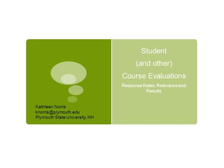 Student (and other) Course Evaluations Response Rates, Relevance and Results Kathleen Norris Plymouth State University, NH.