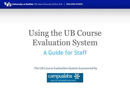 Using the UB Course Evaluation System A Guide for Staff The UB Course Evaluation System is powered by.