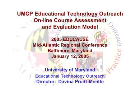UMCP Educational Technology Outreach On-line Course Assessment and Evaluation Model 2005 EDUCAUSE Mid-Atlantic Regional Conference Baltimore, Maryland.