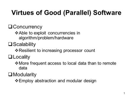 1 Virtues of Good (Parallel) Software  Concurrency  Able to exploit concurrencies in algorithm/problem/hardware  Scalability  Resilient to increasing.