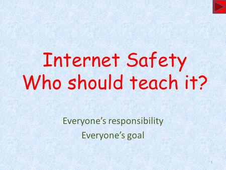 Internet Safety Who should teach it? Everyone's responsibility Everyone's goal 1.