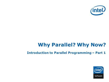 INTEL CONFIDENTIAL Why Parallel? Why Now? Introduction to Parallel Programming – Part 1.