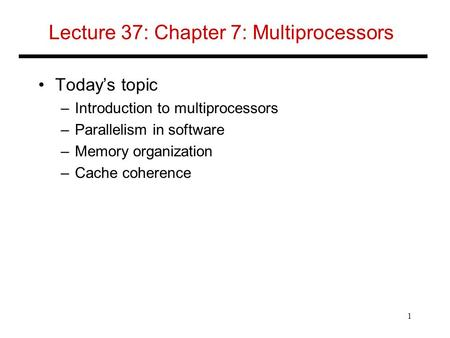 Lecture 37: Chapter 7: Multiprocessors Today's topic –Introduction to multiprocessors –Parallelism in software –Memory organization –Cache coherence 1.