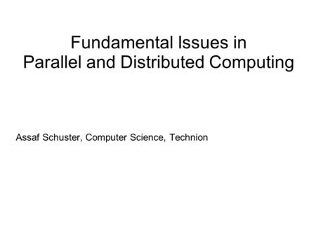 Fundamental Issues in Parallel and Distributed Computing Assaf Schuster, Computer Science, Technion.