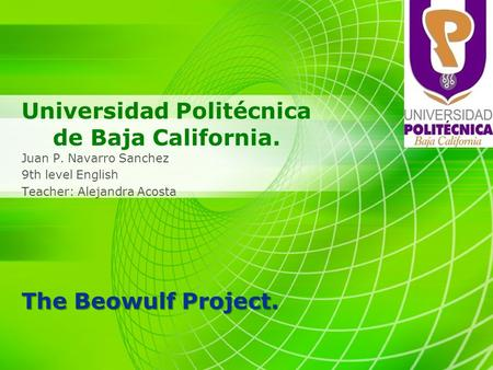 Universidad Politécnica de Baja California. Juan P. Navarro Sanchez 9th level English Teacher: Alejandra Acosta The Beowulf Project.