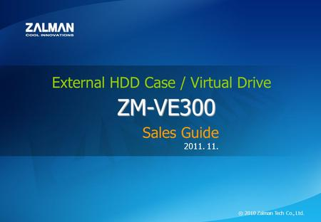 ⓒ 2011 Zalman Tech Co., Ltd. ZM-VE300 External HDD Case / Virtual Drive ZM-VE300 2011. 11. ⓒ 2010 Zalman Tech Co., Ltd. ZM-VE300 External HDD Case / Virtual.