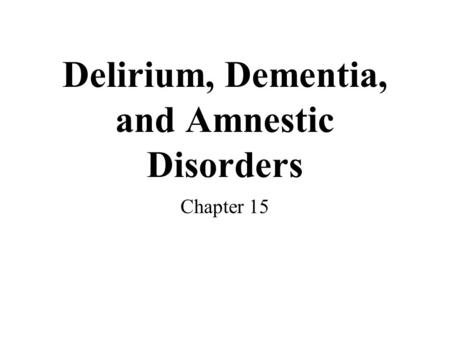 Delirium, Dementia, and Amnestic Disorders Chapter 15.