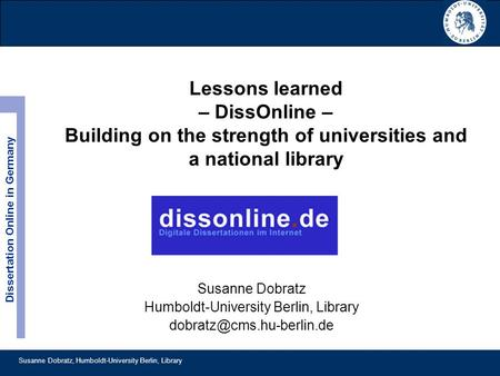 Susanne Dobratz, Humboldt-University Berlin, Library Dissertation Online in Germany Lessons learned – DissOnline – Building on the strength of universities.
